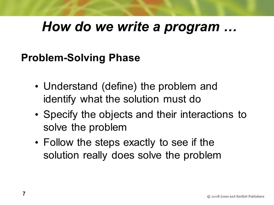 7 How do we write a program … Problem-Solving Phase Understand (define) the problem and identify what the solution must do Specify the objects and their interactions to solve the problem Follow the steps exactly to see if the solution really does solve the problem