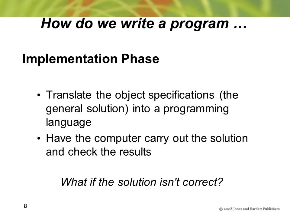 8 How do we write a program … Implementation Phase Translate the object specifications (the general solution) into a programming language Have the computer carry out the solution and check the results What if the solution isn t correct