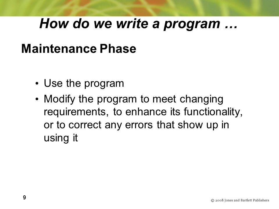 9 How do we write a program … Maintenance Phase Use the program Modify the program to meet changing requirements, to enhance its functionality, or to correct any errors that show up in using it