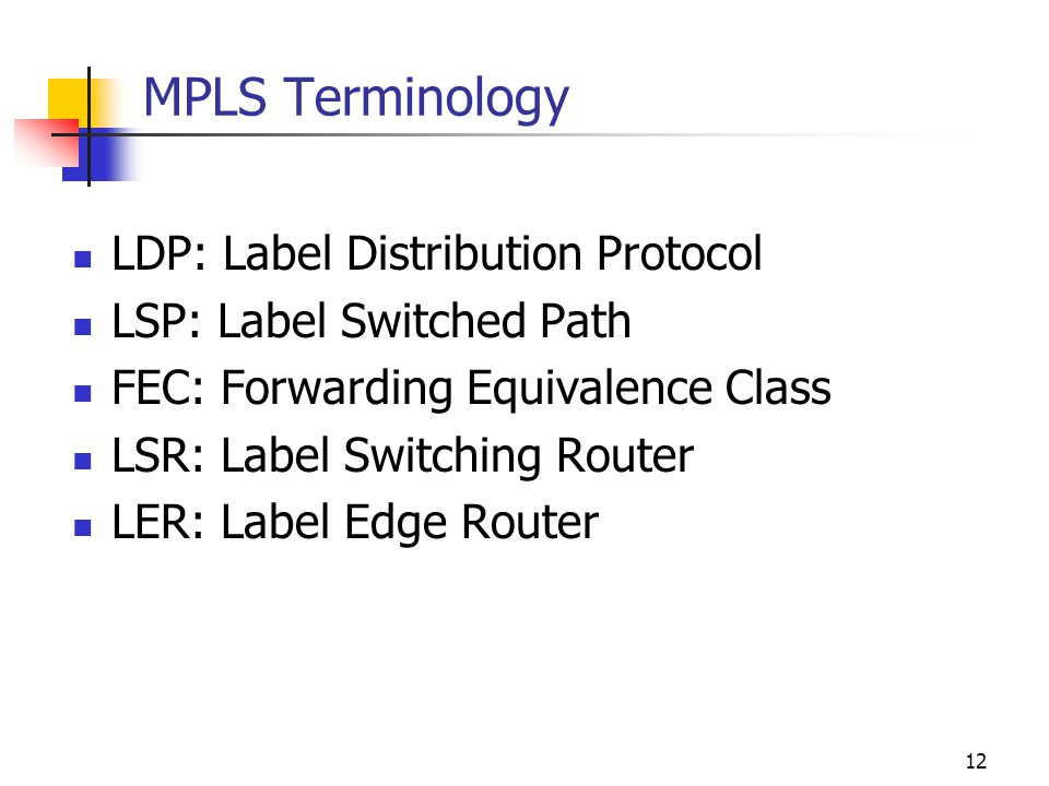 11 Forwarding Equivalence Classes (FEC) FEC = A subset of packets that are all treated the same way by a router a MPLS label is associated with a FEC, FEC label binding The concept of FECs provides for a great deal of flexibility and scalability In conventional routing, a packet is assigned to a FEC at each hop (i.e.