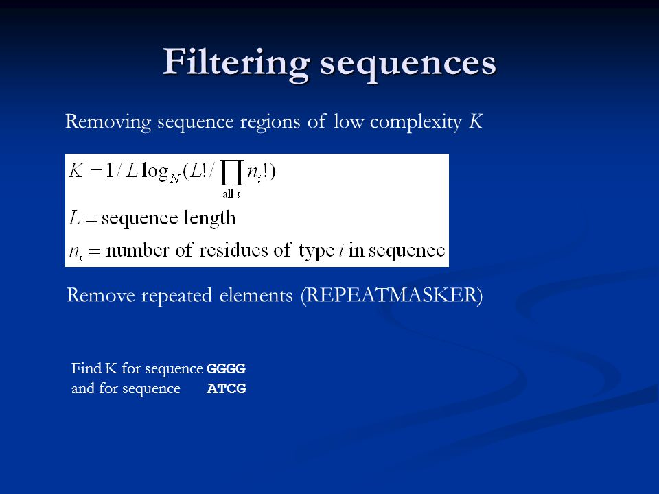 Filtering sequences Removing sequence regions of low complexity K Remove repeated elements (REPEATMASKER) Find K for sequence GGGG and for sequence ATCG