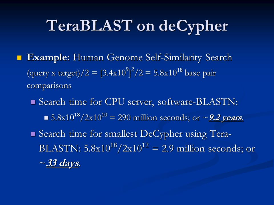 TeraBLAST on deCypher Example: Human Genome Self-Similarity Search Example: Human Genome Self-Similarity Search (query x target)/2 = [3.4x10 9 ] 2 /2 = 5.8x10 18 base pair comparisons Search time for CPU server, software-BLASTN: Search time for CPU server, software-BLASTN: 5.8x10 18 /2x10 10 = 290 million seconds; or ~9.2 years.