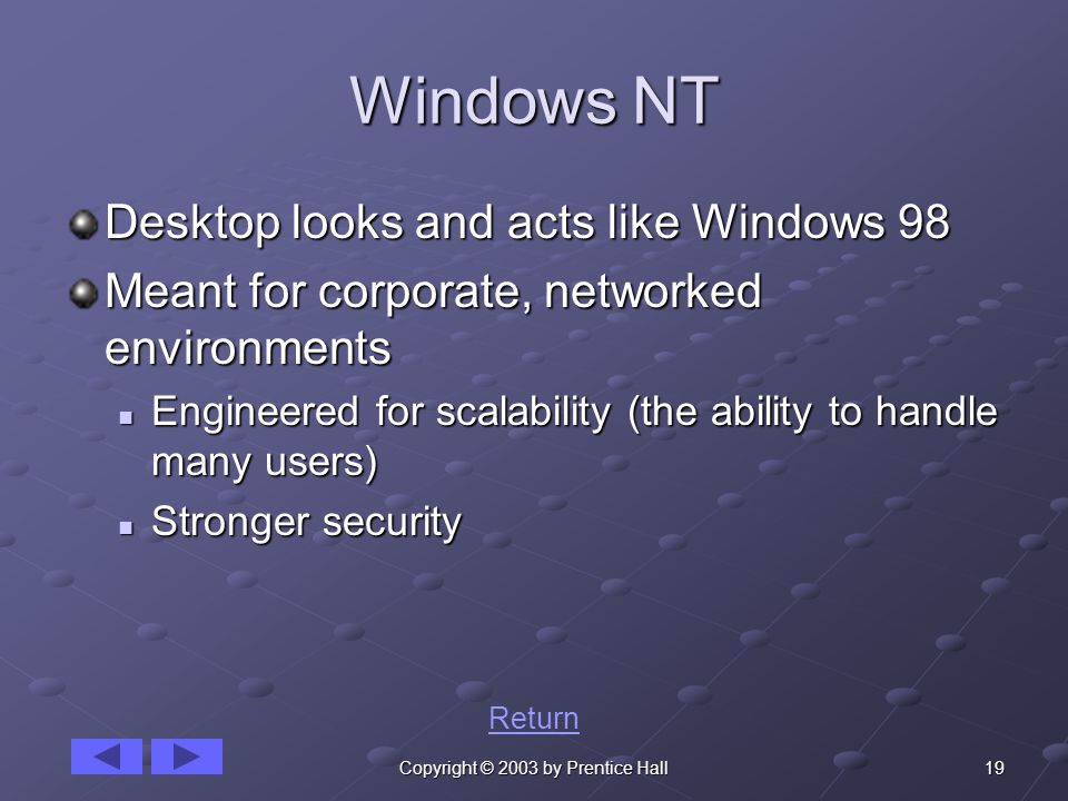 19Copyright © 2003 by Prentice Hall Windows NT Desktop looks and acts like Windows 98 Meant for corporate, networked environments Engineered for scalability (the ability to handle many users) Engineered for scalability (the ability to handle many users) Stronger security Stronger security Return