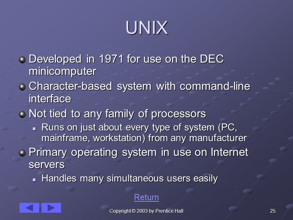 25Copyright © 2003 by Prentice Hall UNIX Developed in 1971 for use on the DEC minicomputer Character-based system with command-line interface Not tied to any family of processors Runs on just about every type of system (PC, mainframe, workstation) from any manufacturer Runs on just about every type of system (PC, mainframe, workstation) from any manufacturer Primary operating system in use on Internet servers Handles many simultaneous users easily Handles many simultaneous users easily Return