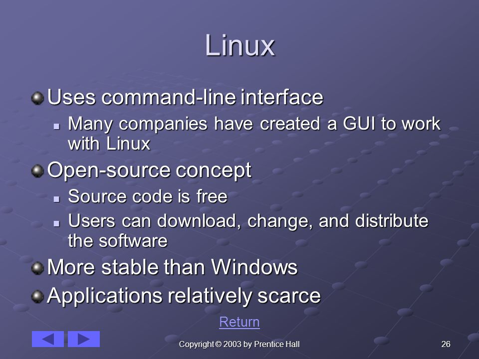 26Copyright © 2003 by Prentice Hall Linux Uses command-line interface Many companies have created a GUI to work with Linux Many companies have created a GUI to work with Linux Open-source concept Source code is free Source code is free Users can download, change, and distribute the software Users can download, change, and distribute the software More stable than Windows Applications relatively scarce Return