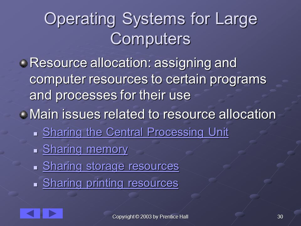 30Copyright © 2003 by Prentice Hall Operating Systems for Large Computers Resource allocation: assigning and computer resources to certain programs and processes for their use Main issues related to resource allocation Sharing the Central Processing Unit Sharing the Central Processing Unit Sharing the Central Processing Unit Sharing the Central Processing Unit Sharing memory Sharing memory Sharing memory Sharing memory Sharing storage resources Sharing storage resources Sharing storage resources Sharing storage resources Sharing printing resources Sharing printing resources Sharing printing resources Sharing printing resources