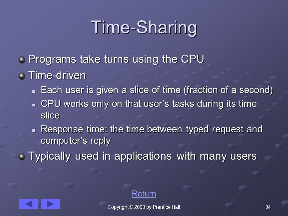 34Copyright © 2003 by Prentice Hall Time-Sharing Programs take turns using the CPU Time-driven Each user is given a slice of time (fraction of a second) Each user is given a slice of time (fraction of a second) CPU works only on that user's tasks during its time slice CPU works only on that user's tasks during its time slice Response time: the time between typed request and computer's reply Response time: the time between typed request and computer's reply Typically used in applications with many users Return