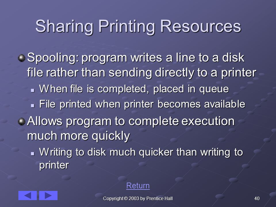 40Copyright © 2003 by Prentice Hall Sharing Printing Resources Spooling: program writes a line to a disk file rather than sending directly to a printer When file is completed, placed in queue When file is completed, placed in queue File printed when printer becomes available File printed when printer becomes available Allows program to complete execution much more quickly Writing to disk much quicker than writing to printer Writing to disk much quicker than writing to printer Return
