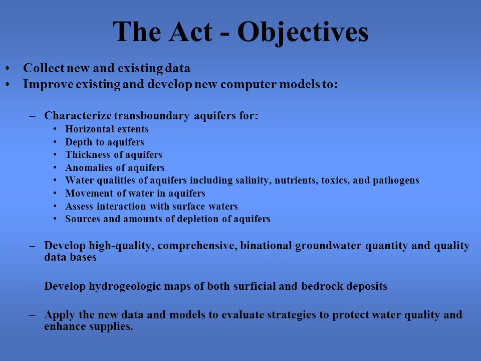 The Act - Objectives Collect new and existing data Improve existing and develop new computer models to: –Characterize transboundary aquifers for: Horizontal extents Depth to aquifers Thickness of aquifers Anomalies of aquifers Water qualities of aquifers including salinity, nutrients, toxics, and pathogens Movement of water in aquifers Assess interaction with surface waters Sources and amounts of depletion of aquifers –Develop high-quality, comprehensive, binational groundwater quantity and quality data bases –Develop hydrogeologic maps of both surficial and bedrock deposits –Apply the new data and models to evaluate strategies to protect water quality and enhance supplies.