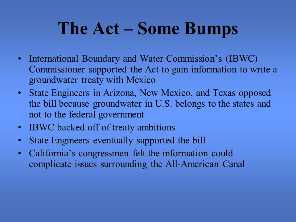 The Act – Some Bumps International Boundary and Water Commission's (IBWC) Commissioner supported the Act to gain information to write a groundwater treaty with Mexico State Engineers in Arizona, New Mexico, and Texas opposed the bill because groundwater in U.S.