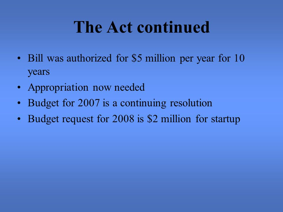 The Act continued Bill was authorized for $5 million per year for 10 years Appropriation now needed Budget for 2007 is a continuing resolution Budget request for 2008 is $2 million for startup
