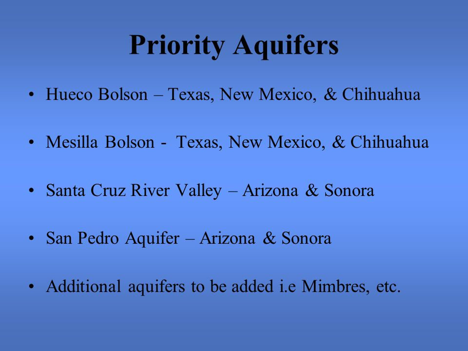 Priority Aquifers Hueco Bolson – Texas, New Mexico, & Chihuahua Mesilla Bolson - Texas, New Mexico, & Chihuahua Santa Cruz River Valley – Arizona & Sonora San Pedro Aquifer – Arizona & Sonora Additional aquifers to be added i.e Mimbres, etc.