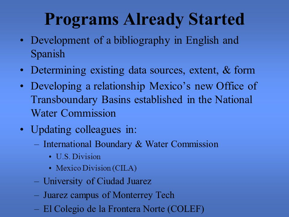 Programs Already Started Development of a bibliography in English and Spanish Determining existing data sources, extent, & form Developing a relationship Mexico's new Office of Transboundary Basins established in the National Water Commission Updating colleagues in: –International Boundary & Water Commission U.S.