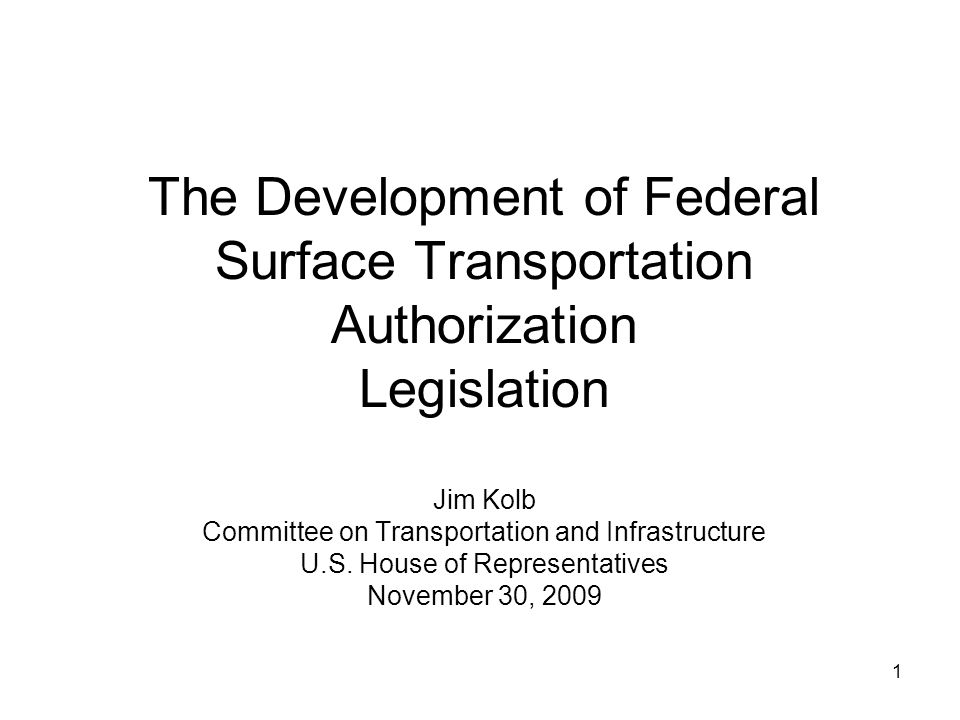 1 The Development of Federal Surface Transportation Authorization Legislation Jim Kolb Committee on Transportation and Infrastructure U.S.