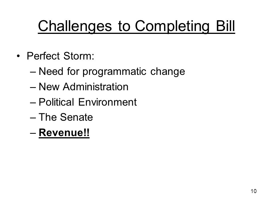 10 Challenges to Completing Bill Perfect Storm: –Need for programmatic change –New Administration –Political Environment –The Senate –Revenue!!