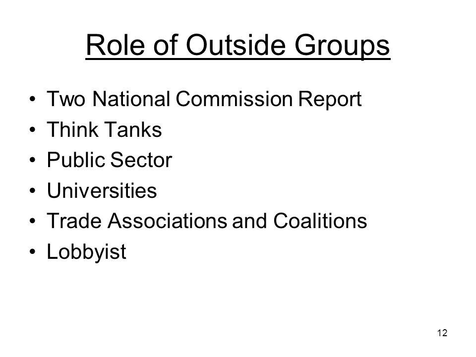 12 Role of Outside Groups Two National Commission Report Think Tanks Public Sector Universities Trade Associations and Coalitions Lobbyist