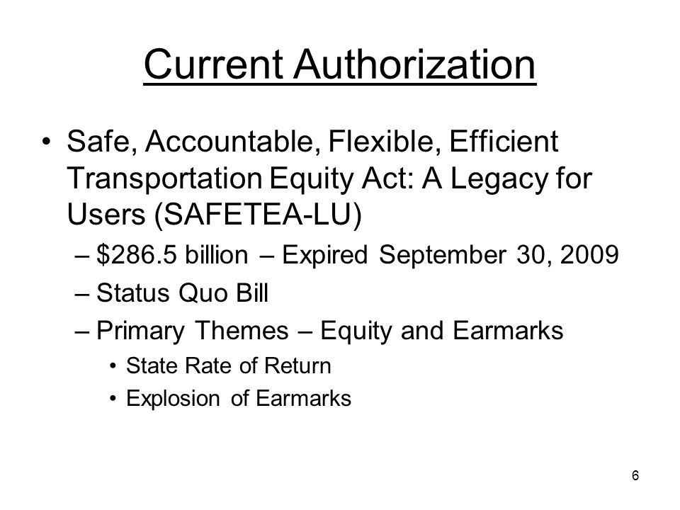 6 Current Authorization Safe, Accountable, Flexible, Efficient Transportation Equity Act: A Legacy for Users (SAFETEA-LU) –$286.5 billion – Expired September 30, 2009 –Status Quo Bill –Primary Themes – Equity and Earmarks State Rate of Return Explosion of Earmarks