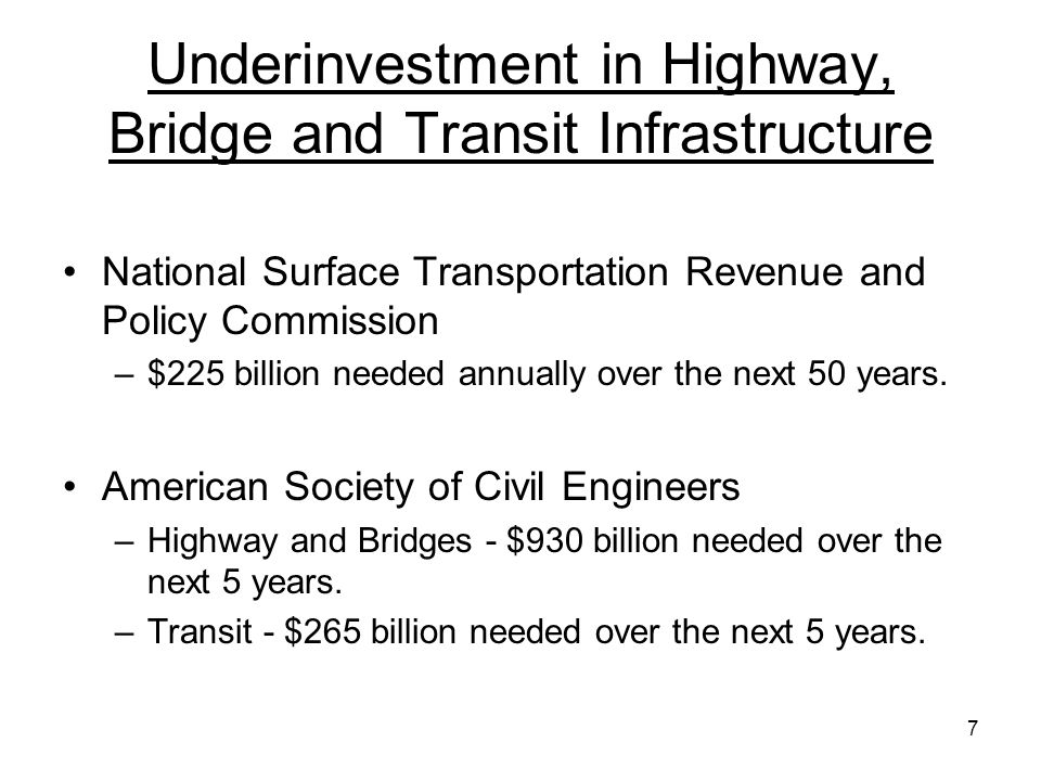 7 Underinvestment in Highway, Bridge and Transit Infrastructure National Surface Transportation Revenue and Policy Commission –$225 billion needed annually over the next 50 years.