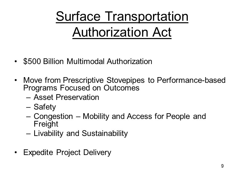 9 Surface Transportation Authorization Act $500 Billion Multimodal Authorization Move from Prescriptive Stovepipes to Performance-based Programs Focused on Outcomes –Asset Preservation –Safety –Congestion – Mobility and Access for People and Freight –Livability and Sustainability Expedite Project Delivery