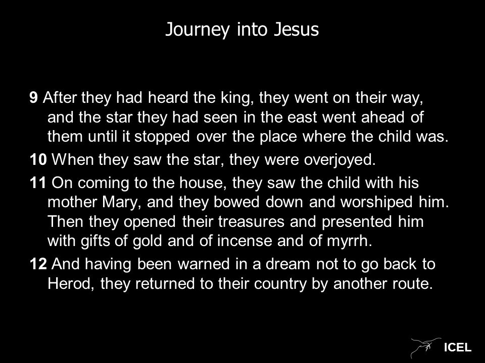 ICEL Journey into Jesus 9 After they had heard the king, they went on their way, and the star they had seen in the east went ahead of them until it stopped over the place where the child was.