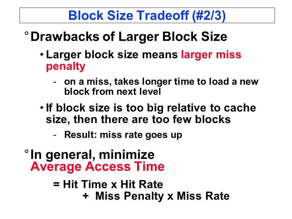 Block Size Tradeoff (#2/3) °Drawbacks of Larger Block Size Larger block size means larger miss penalty -on a miss, takes longer time to load a new block from next level If block size is too big relative to cache size, then there are too few blocks -Result: miss rate goes up °In general, minimize Average Access Time = Hit Time x Hit Rate + Miss Penalty x Miss Rate