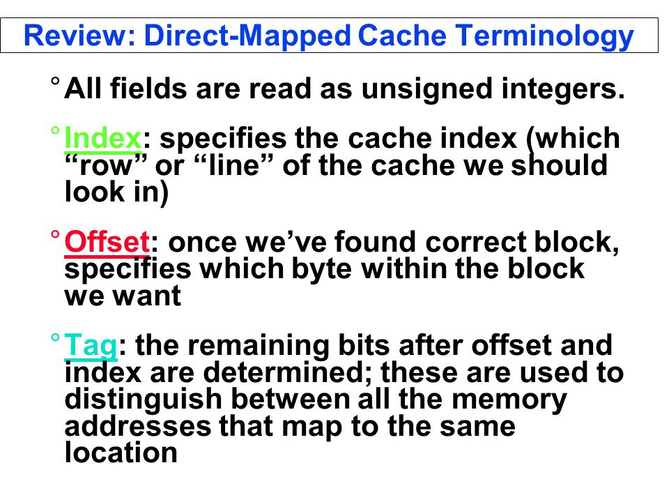 Review: Direct-Mapped Cache Terminology °All fields are read as unsigned integers.