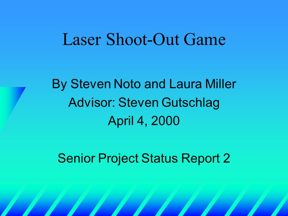Laser Shoot-Out Game By Steven Noto and Laura Miller Advisor: Steven Gutschlag April 4, 2000 Senior Project Status Report 2
