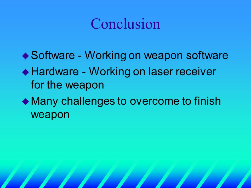 Conclusion u Software - Working on weapon software u Hardware - Working on laser receiver for the weapon u Many challenges to overcome to finish weapon