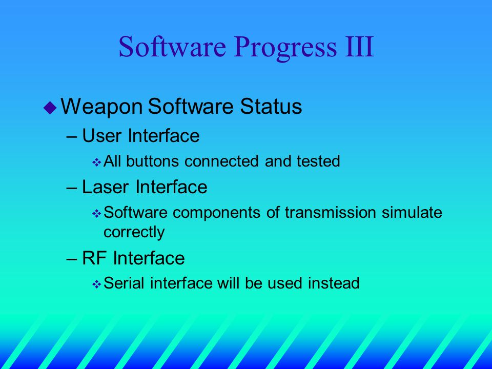 Software Progress III u Weapon Software Status –User Interface v All buttons connected and tested –Laser Interface v Software components of transmission simulate correctly –RF Interface v Serial interface will be used instead