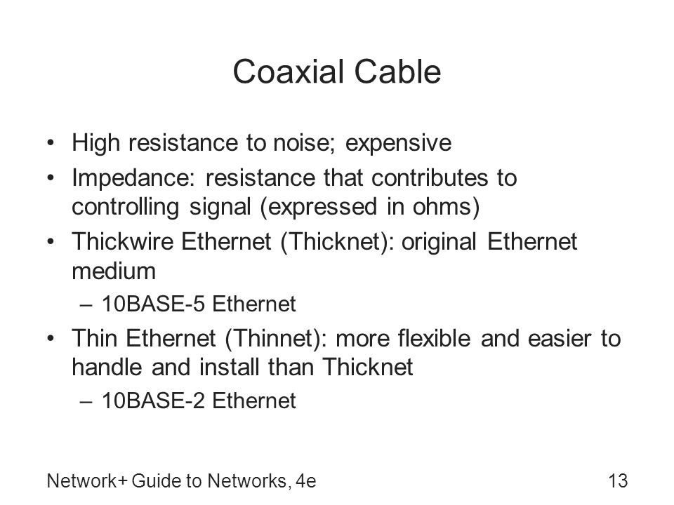 Network+ Guide to Networks, 4e13 Coaxial Cable High resistance to noise; expensive Impedance: resistance that contributes to controlling signal (expressed in ohms) Thickwire Ethernet (Thicknet): original Ethernet medium –10BASE-5 Ethernet Thin Ethernet (Thinnet): more flexible and easier to handle and install than Thicknet –10BASE-2 Ethernet