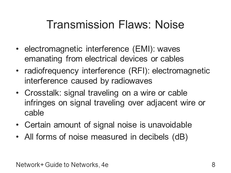 Network+ Guide to Networks, 4e8 Transmission Flaws: Noise electromagnetic interference (EMI): waves emanating from electrical devices or cables radiofrequency interference (RFI): electromagnetic interference caused by radiowaves Crosstalk: signal traveling on a wire or cable infringes on signal traveling over adjacent wire or cable Certain amount of signal noise is unavoidable All forms of noise measured in decibels (dB)
