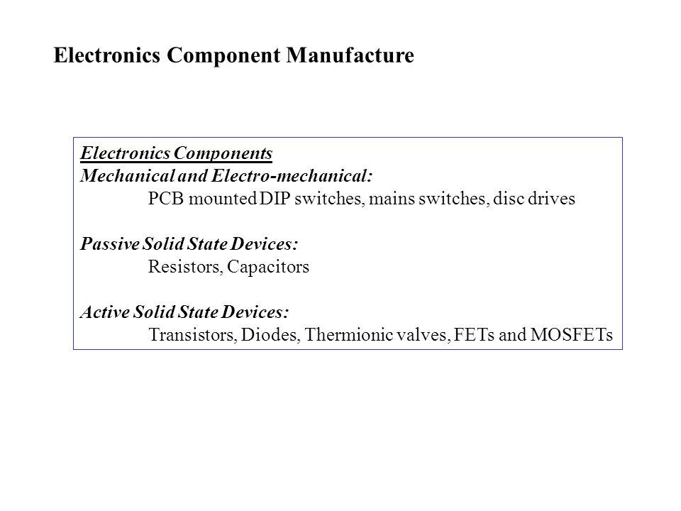 Electronics Component Manufacture Electronics Components Mechanical and Electro-mechanical: PCB mounted DIP switches, mains switches, disc drives Passive Solid State Devices: Resistors, Capacitors Active Solid State Devices: Transistors, Diodes, Thermionic valves, FETs and MOSFETs