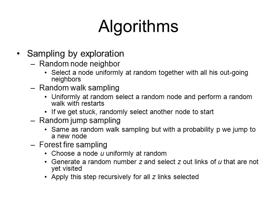 Algorithms Sampling by exploration –Random node neighbor Select a node uniformly at random together with all his out-going neighbors –Random walk sampling Uniformly at random select a random node and perform a random walk with restarts If we get stuck, randomly select another node to start –Random jump sampling Same as random walk sampling but with a probability p we jump to a new node –Forest fire sampling Choose a node u uniformly at random Generate a random number z and select z out links of u that are not yet visited Apply this step recursively for all z links selected