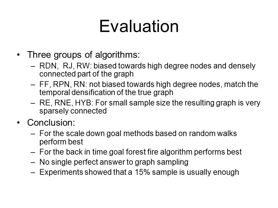 Evaluation Three groups of algorithms: –RDN, RJ, RW: biased towards high degree nodes and densely connected part of the graph –FF, RPN, RN: not biased towards high degree nodes, match the temporal densification of the true graph –RE, RNE, HYB: For small sample size the resulting graph is very sparsely connected Conclusion: –For the scale down goal methods based on random walks perform best –For the back in time goal forest fire algorithm performs best –No single perfect answer to graph sampling –Experiments showed that a 15% sample is usually enough