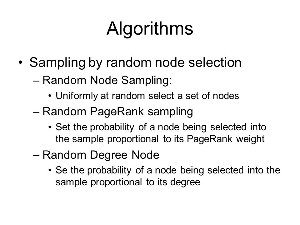 Algorithms Sampling by random node selection –Random Node Sampling: Uniformly at random select a set of nodes –Random PageRank sampling Set the probability of a node being selected into the sample proportional to its PageRank weight –Random Degree Node Se the probability of a node being selected into the sample proportional to its degree