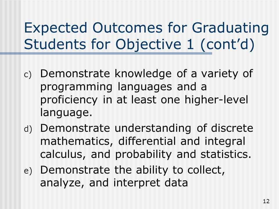 12 Expected Outcomes for Graduating Students for Objective 1 (cont'd) c) Demonstrate knowledge of a variety of programming languages and a proficiency in at least one higher-level language.