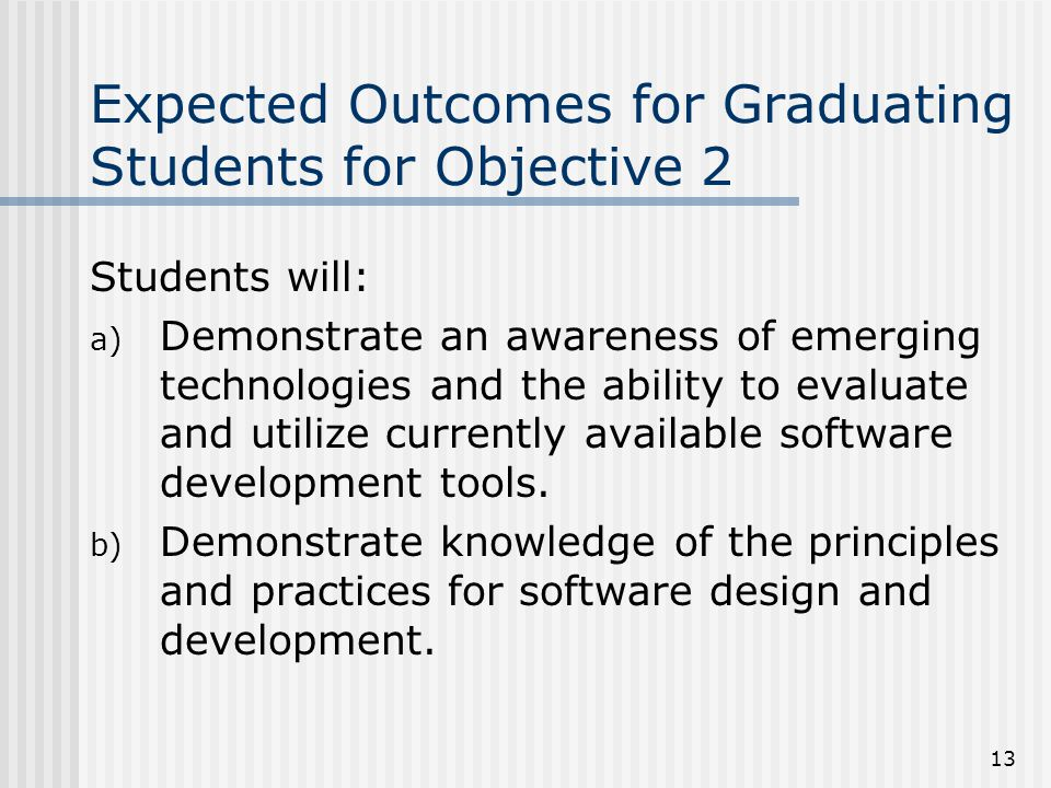 13 Expected Outcomes for Graduating Students for Objective 2 Students will: a) Demonstrate an awareness of emerging technologies and the ability to evaluate and utilize currently available software development tools.
