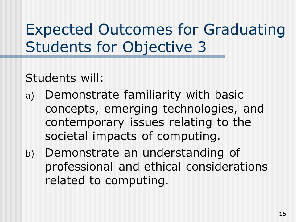 15 Expected Outcomes for Graduating Students for Objective 3 Students will: a) Demonstrate familiarity with basic concepts, emerging technologies, and contemporary issues relating to the societal impacts of computing.