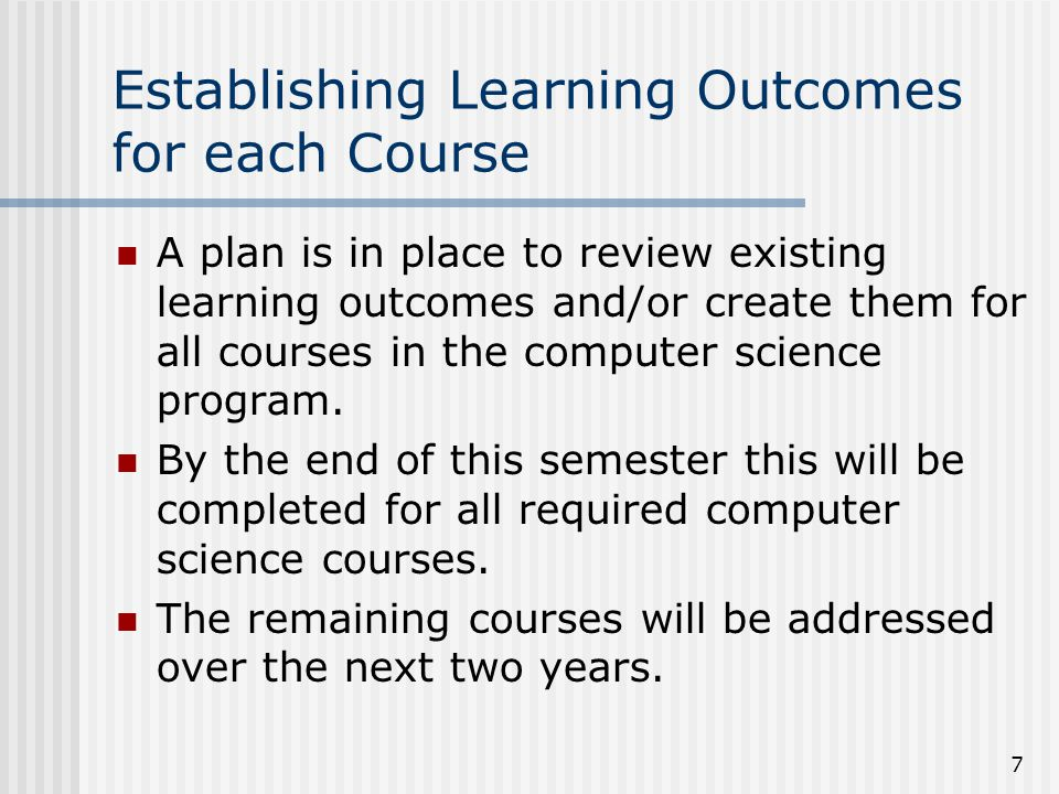 7 Establishing Learning Outcomes for each Course A plan is in place to review existing learning outcomes and/or create them for all courses in the computer science program.