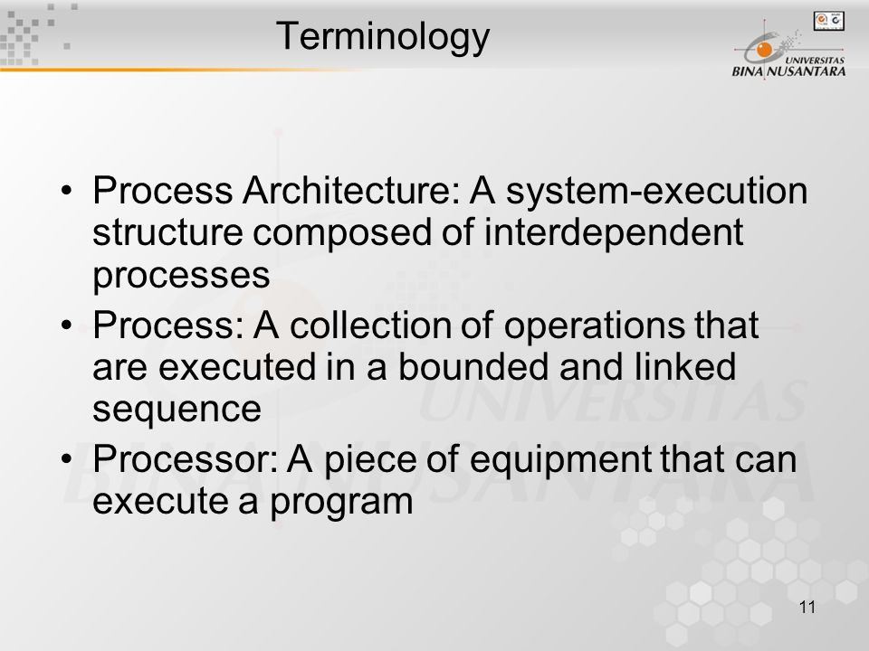 11 Terminology Process Architecture: A system-execution structure composed of interdependent processes Process: A collection of operations that are executed in a bounded and linked sequence Processor: A piece of equipment that can execute a program