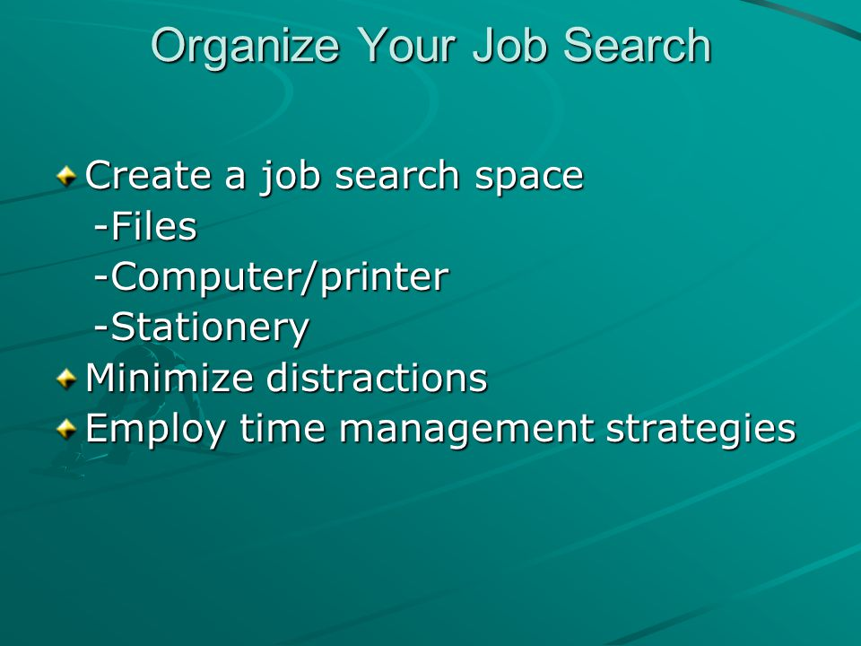 Organize Your Job Search Create a job search space -Files -Files -Computer/printer -Computer/printer -Stationery -Stationery Minimize distractions Employ time management strategies