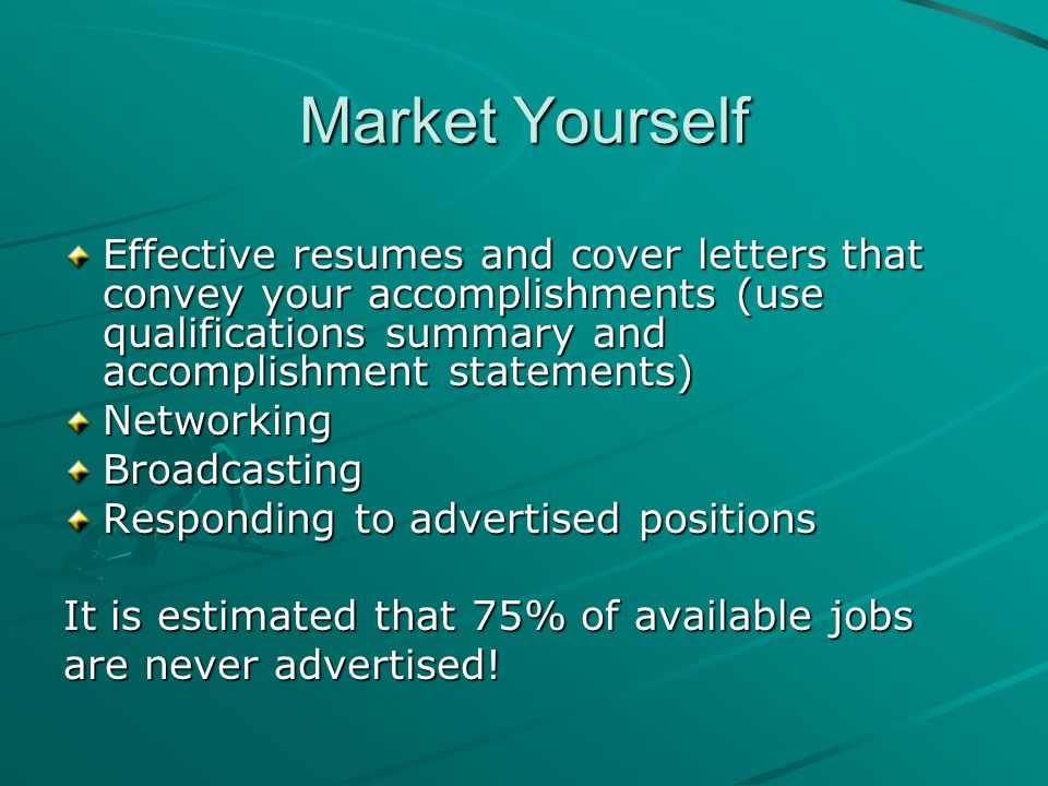 Market Yourself Effective resumes and cover letters that convey your accomplishments (use qualifications summary and accomplishment statements) NetworkingBroadcasting Responding to advertised positions It is estimated that 75% of available jobs are never advertised!