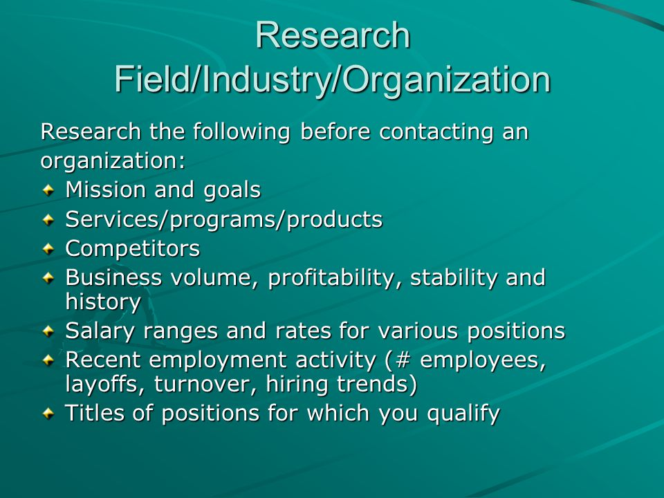 Research Field/Industry/Organization Research the following before contacting an organization: Mission and goals Services/programs/productsCompetitors Business volume, profitability, stability and history Salary ranges and rates for various positions Recent employment activity (# employees, layoffs, turnover, hiring trends) Titles of positions for which you qualify