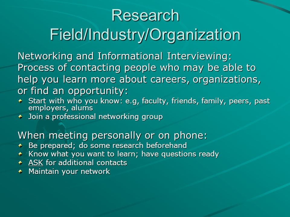 Research Field/Industry/Organization Networking and Informational Interviewing: Process of contacting people who may be able to help you learn more about careers, organizations, or find an opportunity: Start with who you know: e.g, faculty, friends, family, peers, past employers, alums Join a professional networking group When meeting personally or on phone: Be prepared; do some research beforehand Know what you want to learn; have questions ready ASK for additional contacts Maintain your network