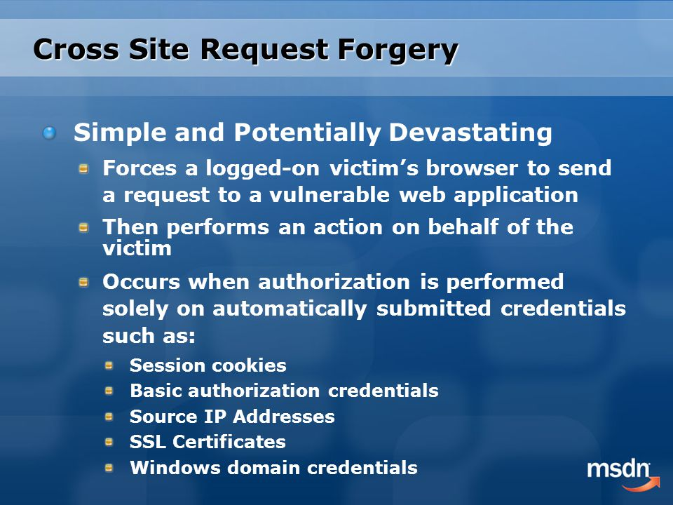 Cross Site Request Forgery Simple and Potentially Devastating Forces a logged-on victim's browser to send a request to a vulnerable web application Then performs an action on behalf of the victim Occurs when authorization is performed solely on automatically submitted credentials such as: Session cookies Basic authorization credentials Source IP Addresses SSL Certificates Windows domain credentials