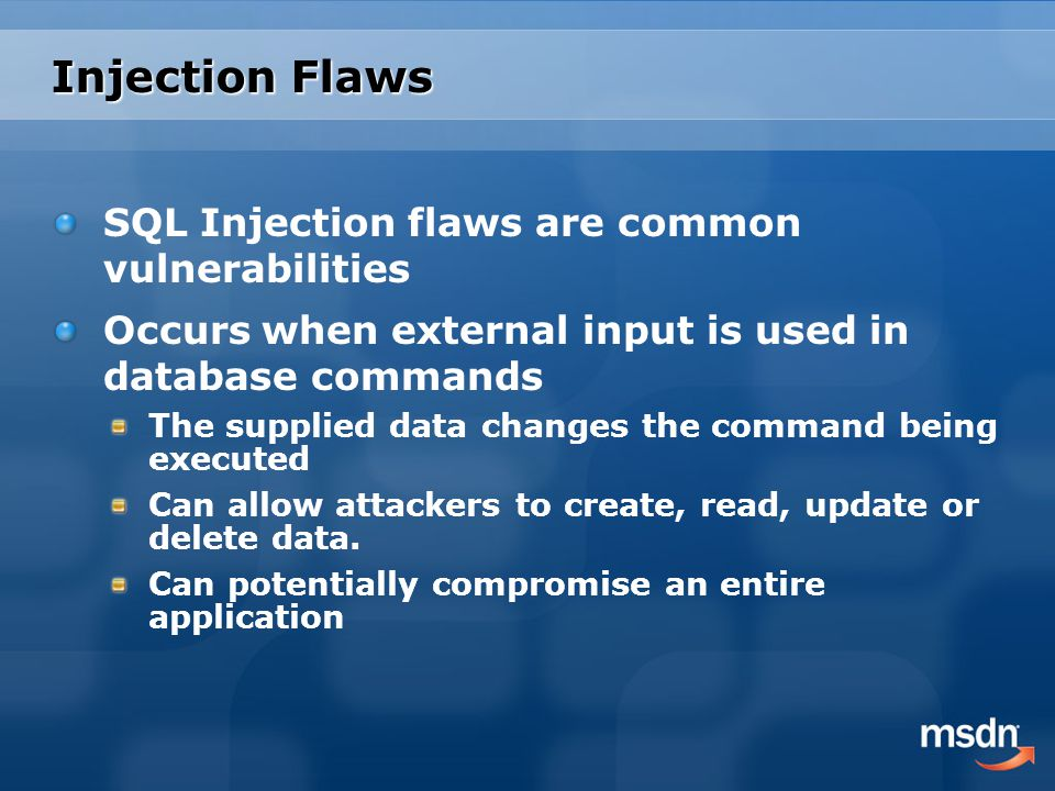 Injection Flaws SQL Injection flaws are common vulnerabilities Occurs when external input is used in database commands The supplied data changes the command being executed Can allow attackers to create, read, update or delete data.