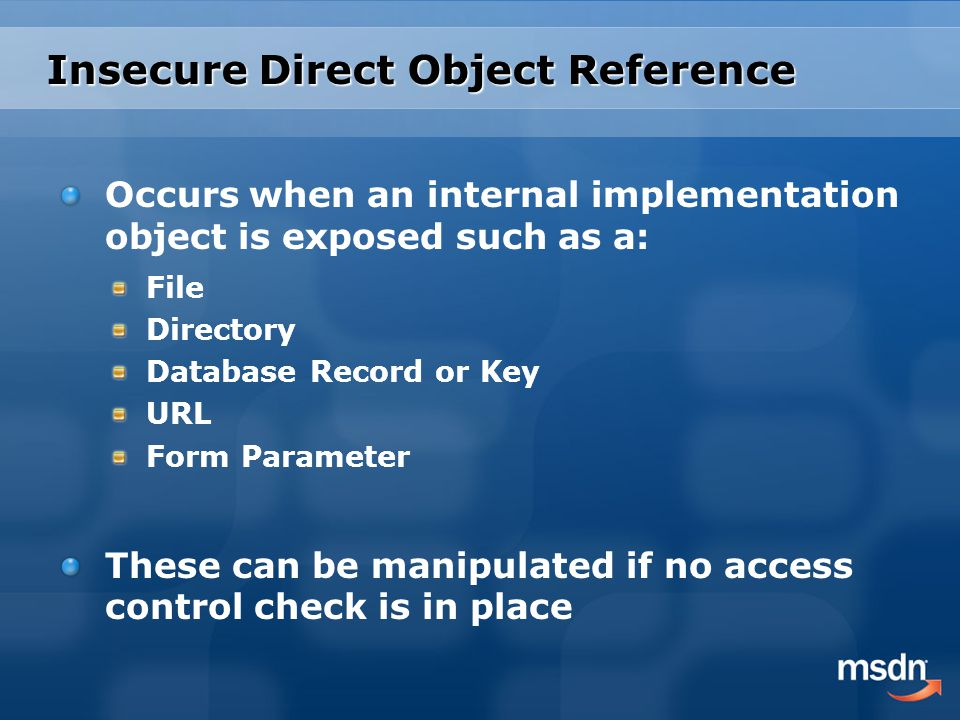 Insecure Direct Object Reference Occurs when an internal implementation object is exposed such as a: File Directory Database Record or Key URL Form Parameter These can be manipulated if no access control check is in place