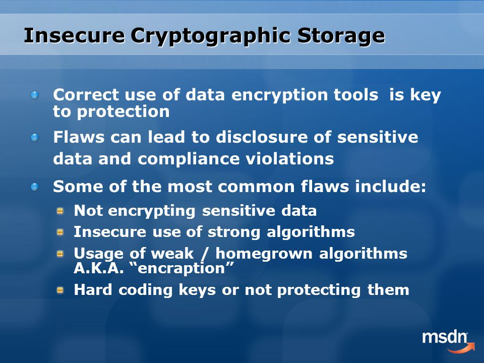 Insecure Cryptographic Storage Correct use of data encryption tools is key to protection Flaws can lead to disclosure of sensitive data and compliance violations Some of the most common flaws include: Not encrypting sensitive data Insecure use of strong algorithms Usage of weak / homegrown algorithms A.K.A.