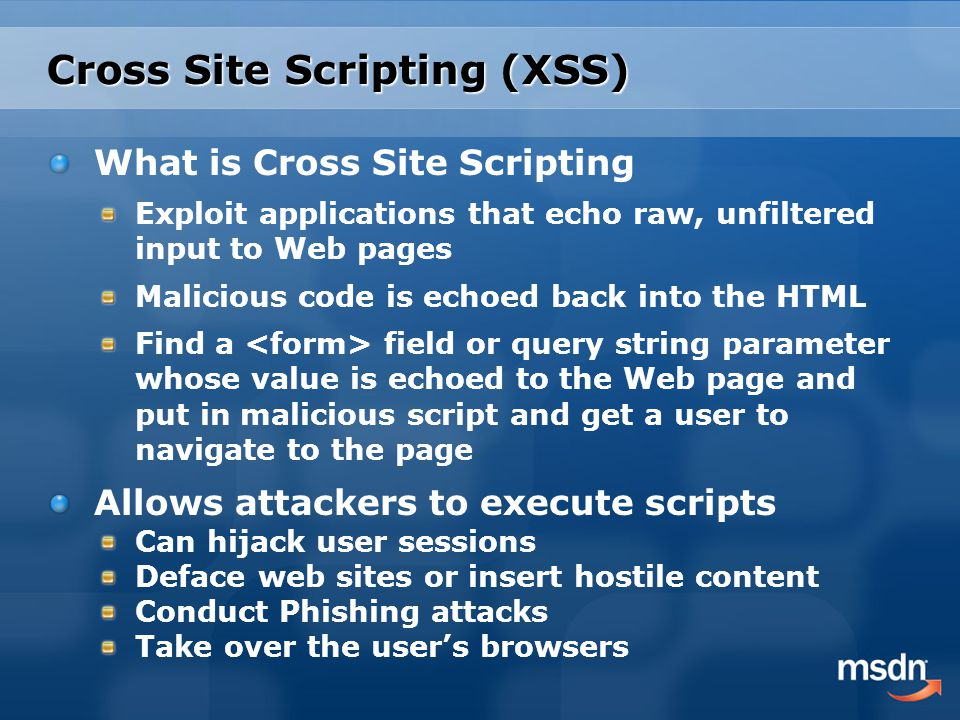Cross Site Scripting (XSS) What is Cross Site Scripting Exploit applications that echo raw, unfiltered input to Web pages Malicious code is echoed back into the HTML Find a field or query string parameter whose value is echoed to the Web page and put in malicious script and get a user to navigate to the page Allows attackers to execute scripts Can hijack user sessions Deface web sites or insert hostile content Conduct Phishing attacks Take over the user's browsers