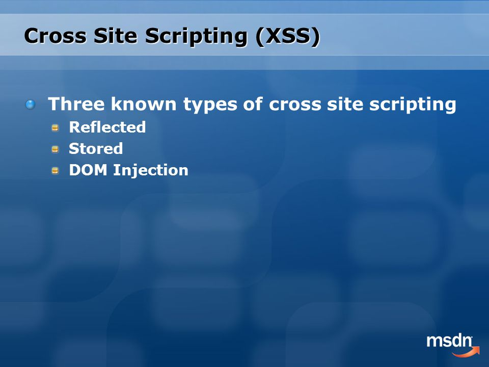 Cross Site Scripting (XSS) Three known types of cross site scripting Reflected Stored DOM Injection